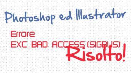 Photoshop ed Illustrator EXC_BAD_ACCESS (SIGBUS) - Problema risolto